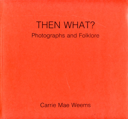 Cover of Then What,          Photographs and Folklore, authored by Carrie Mae Weems